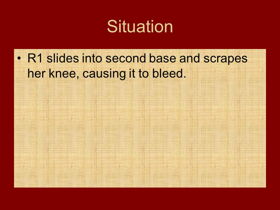 Situation R1 slides into second base and scrapes her knee, causing it to bleed.