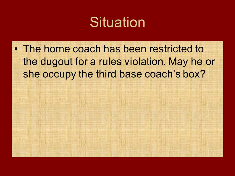 Situation The home coach has been restricted to the dugout for a rules violation.
