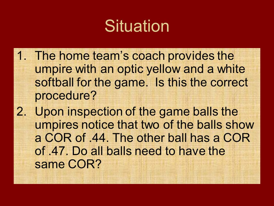 Situation The home team's coach provides the umpire with an optic yellow and a white softball for the game. Is this the correct procedure