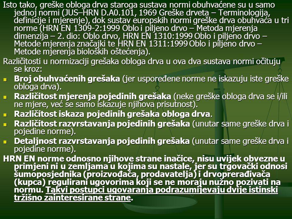 Isto tako, greške obloga drva staroga sustava normi obuhvaćene su u samo jednoj normi (JUS–HRN D.A0.101, 1969 Greške drveta – Terminologija, definicije i mjerenje), dok sustav europskih normi greške drva obuhvaća u tri norme (HRN EN 1309-2:1999 Oblo i piljeno drvo – Metoda mjerenja dimenzija – 2. dio: Oblo drvo, HRN EN 1310:1999 Oblo i piljeno drvo – Metode mjerenja značajki te HRN EN 1311:1999 Oblo i piljeno drvo – Metode mjerenja bioloških oštećenja).