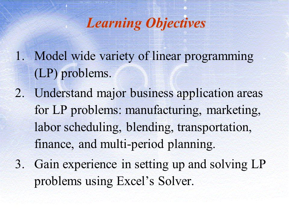 Learning Objectives Model wide variety of linear programming (LP) problems.