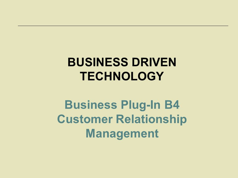 BUSINESS DRIVEN TECHNOLOGY Customer Relationship Management
