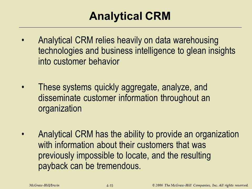 Analytical CRM Analytical CRM relies heavily on data warehousing technologies and business intelligence to glean insights into customer behavior.
