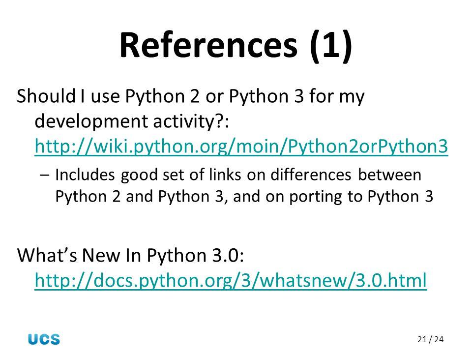 References (1) Should I use Python 2 or Python 3 for my development activity : http://wiki.python.org/moin/Python2orPython3.