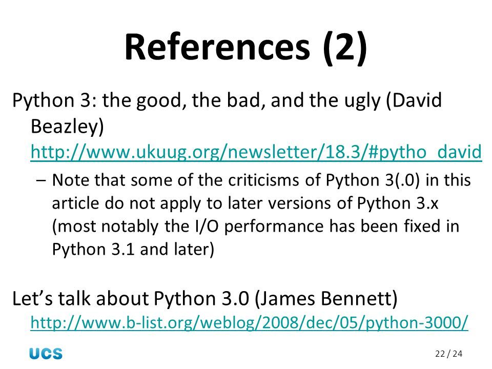 References (2) Python 3: the good, the bad, and the ugly (David Beazley) http://www.ukuug.org/newsletter/18.3/#pytho_david.