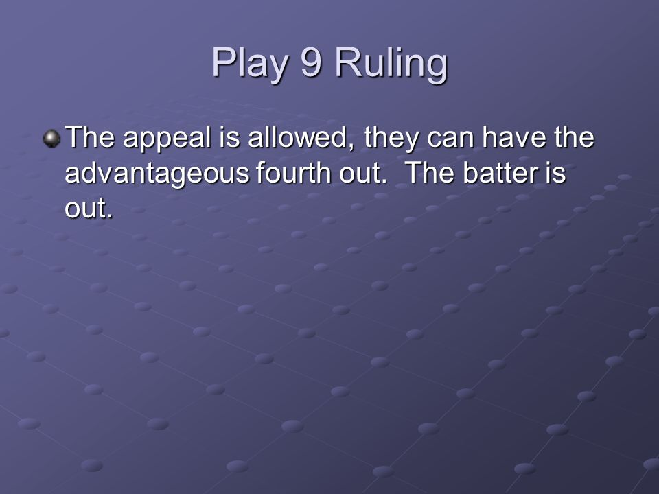 Play 9 Ruling The appeal is allowed, they can have the advantageous fourth out. The batter is out.