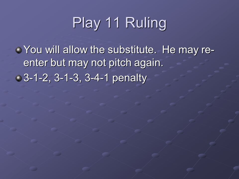 Play 11 Ruling You will allow the substitute. He may re-enter but may not pitch again.