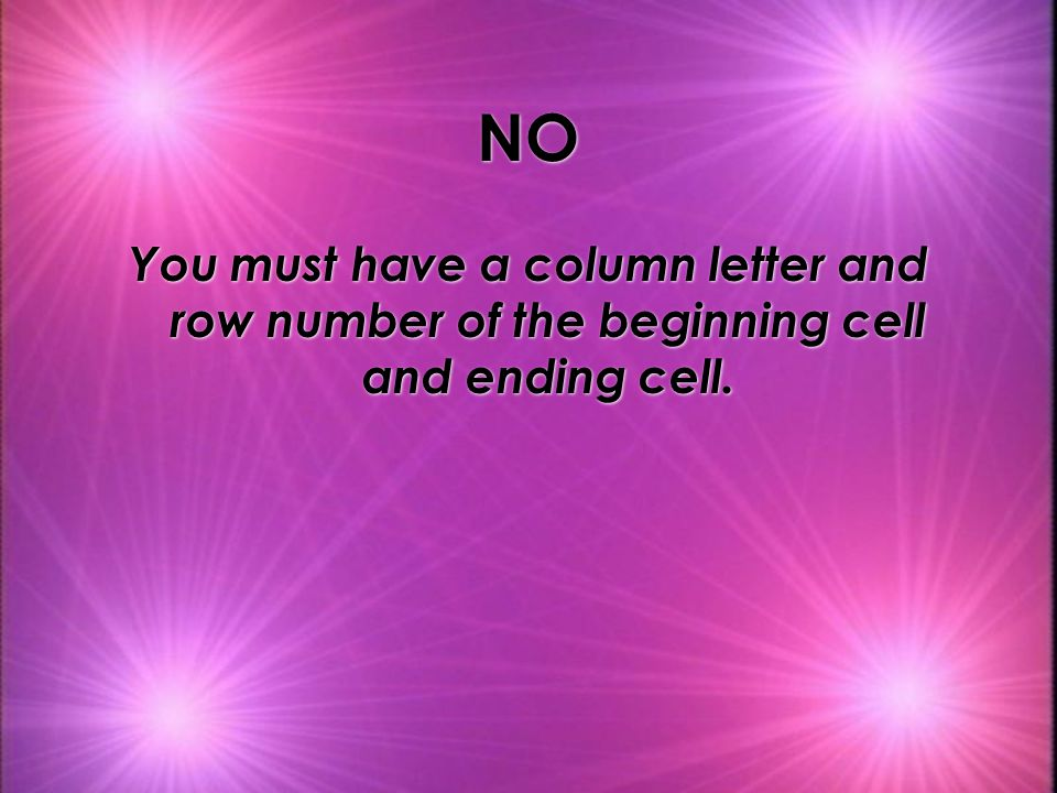 NO You must have a column letter and row number of the beginning cell and ending cell.