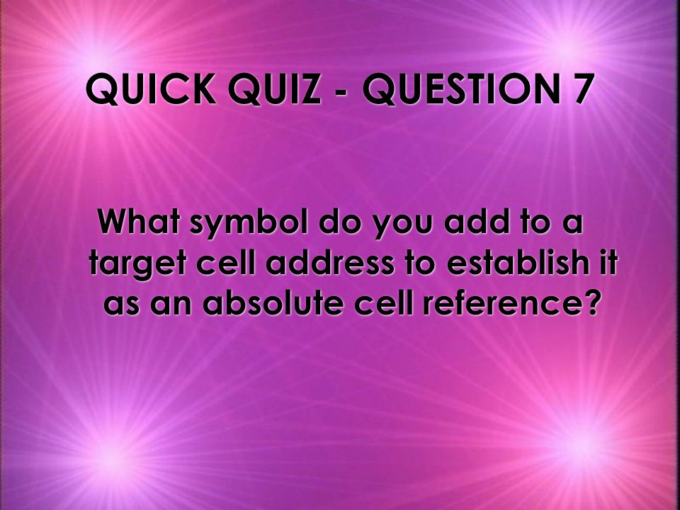 QUICK QUIZ - QUESTION 7 What symbol do you add to a target cell address to establish it as an absolute cell reference