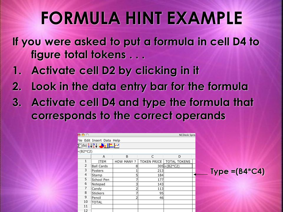 FORMULA HINT EXAMPLE If you were asked to put a formula in cell D4 to figure total tokens . . . Activate cell D2 by clicking in it.