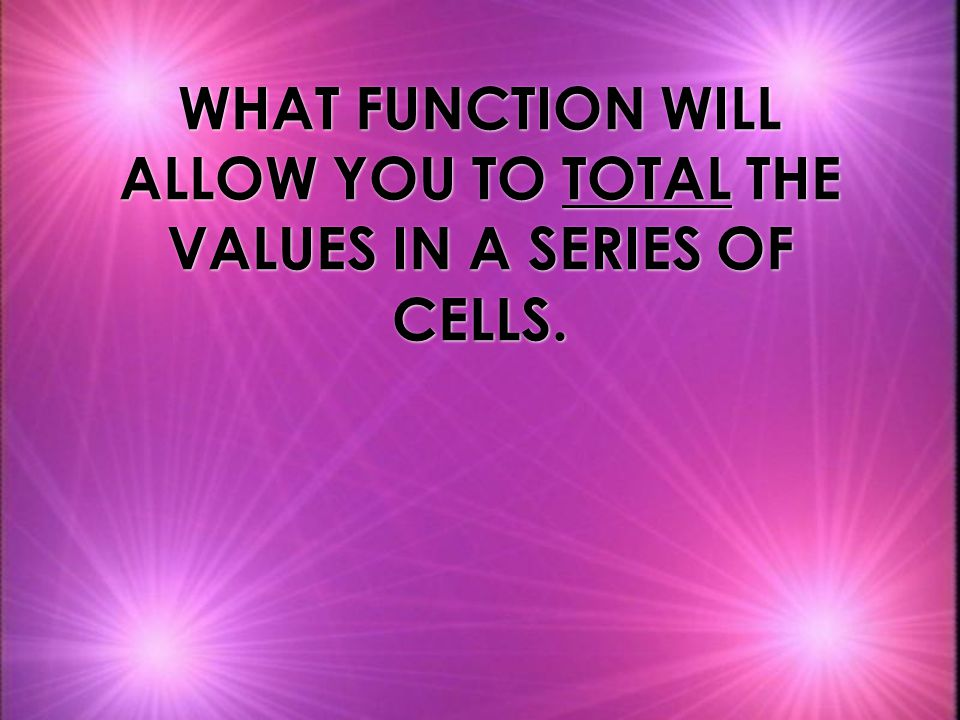 WHAT FUNCTION WILL ALLOW YOU TO TOTAL THE VALUES IN A SERIES OF CELLS.