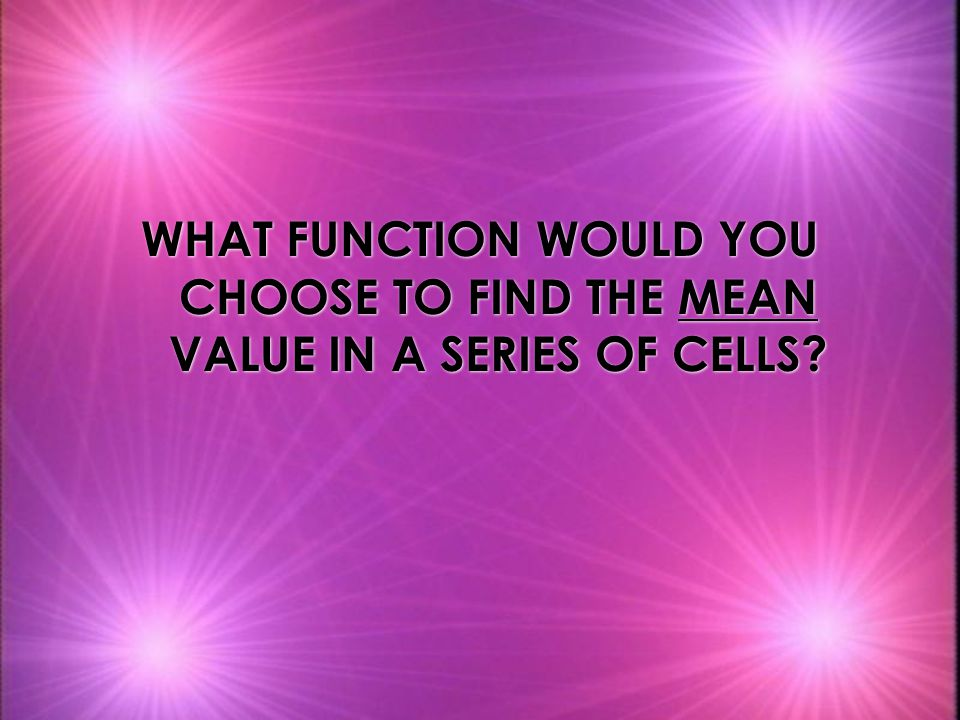 WHAT FUNCTION WOULD YOU CHOOSE TO FIND THE MEAN VALUE IN A SERIES OF CELLS