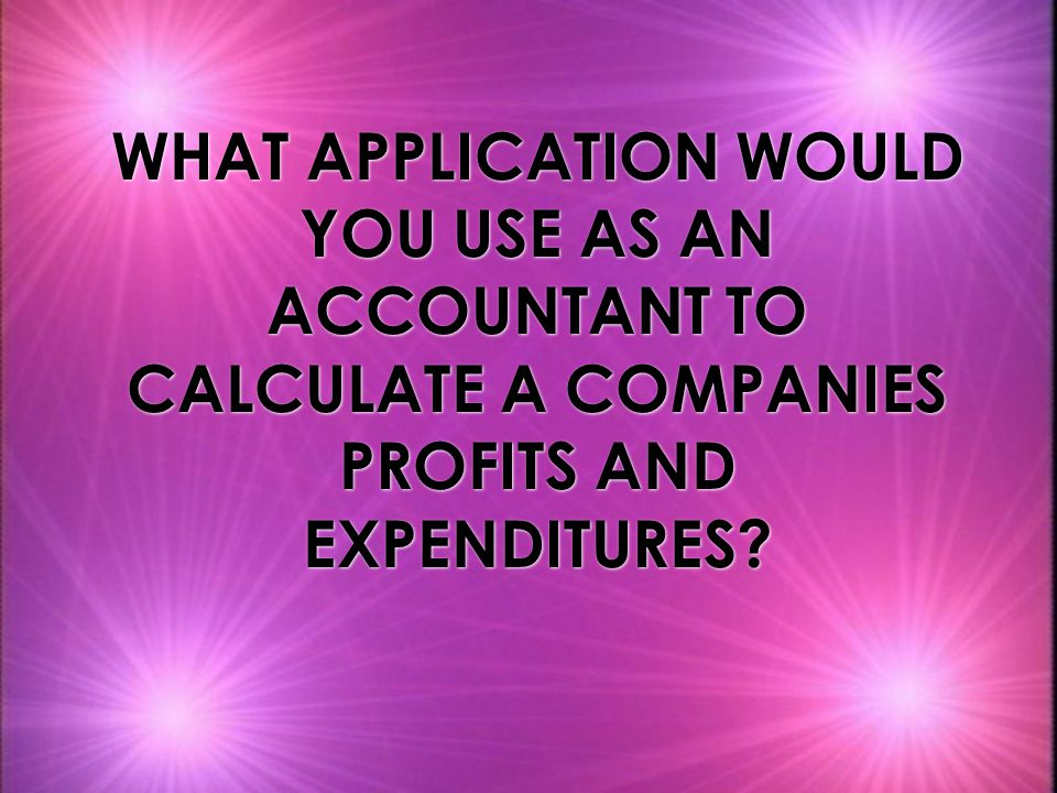 WHAT APPLICATION WOULD YOU USE AS AN ACCOUNTANT TO CALCULATE A COMPANIES PROFITS AND EXPENDITURES