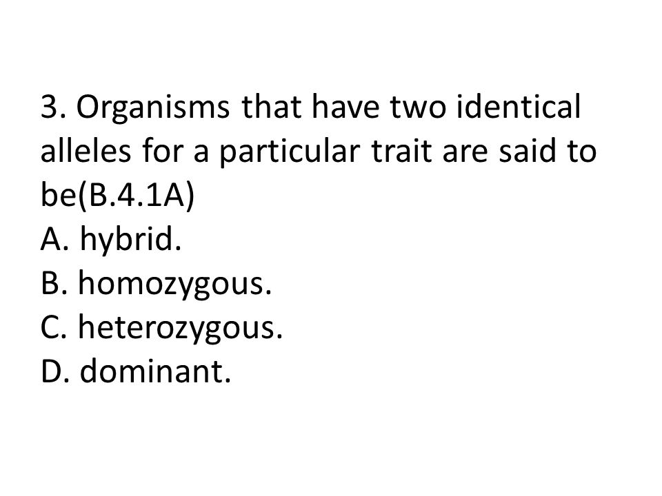 3. Organisms that have two identical alleles for a particular trait are said to be(B.4.1A) A.