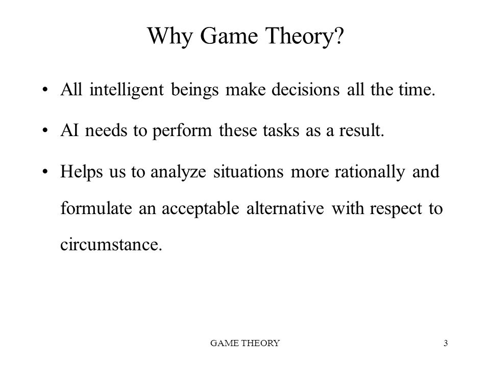 Why Game Theory All intelligent beings make decisions all the time.