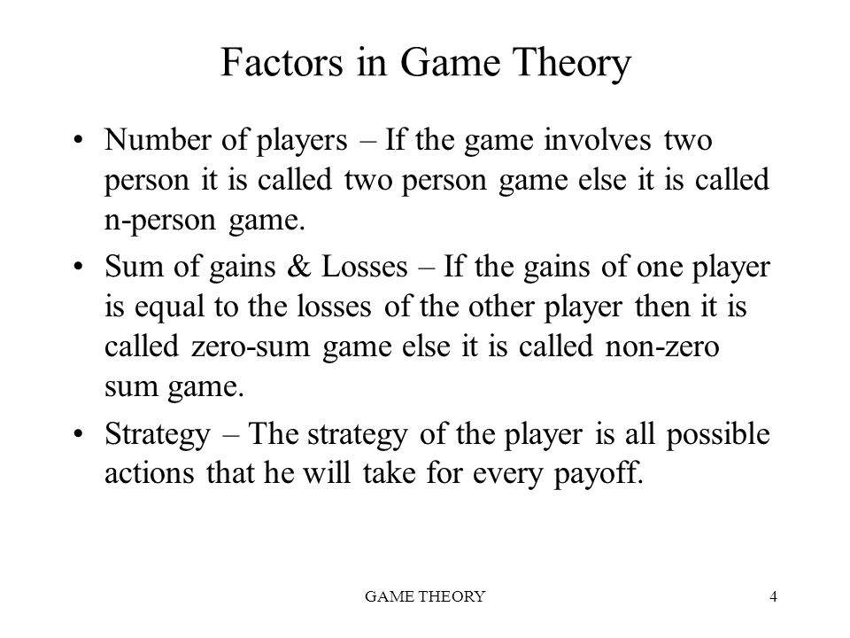 Factors in Game Theory Number of players – If the game involves two person it is called two person game else it is called n-person game.
