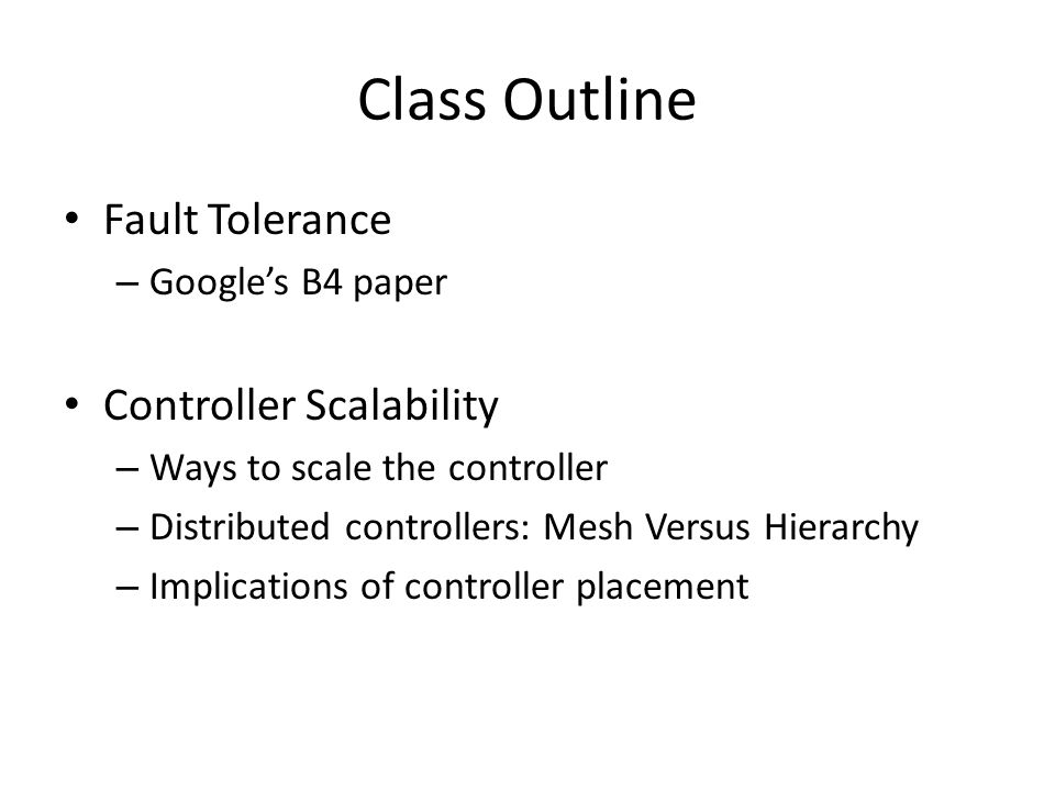 Class Outline Fault Tolerance Controller Scalability Google's B4 paper