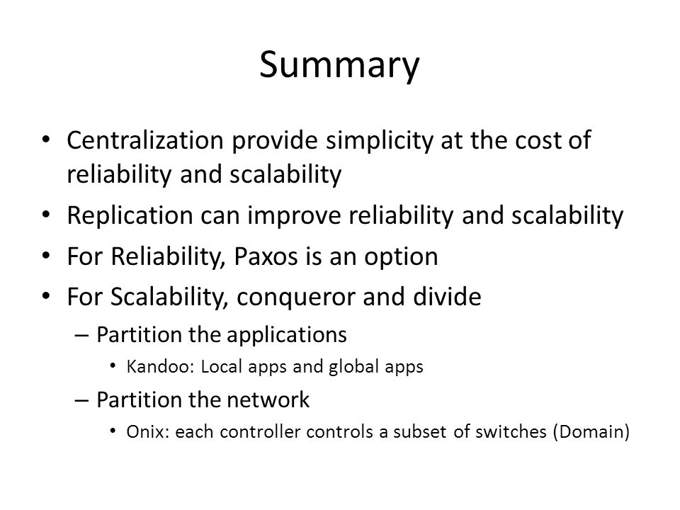 Summary Centralization provide simplicity at the cost of reliability and scalability. Replication can improve reliability and scalability.