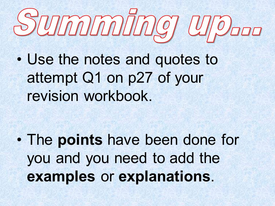 Summing up… Use the notes and quotes to attempt Q1 on p27 of your revision workbook.