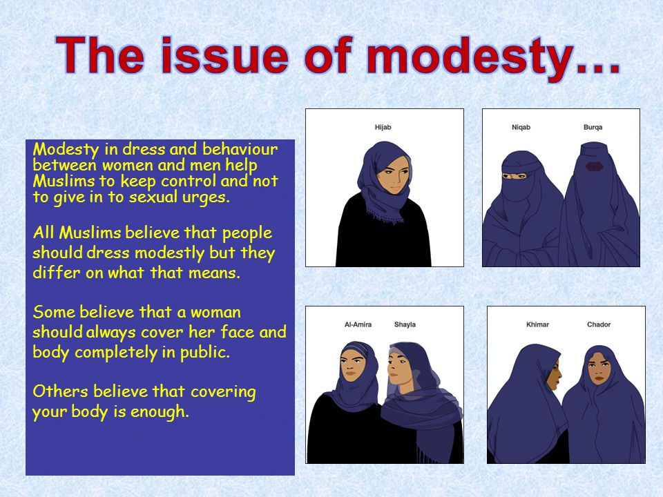 The issue of modesty… Modesty in dress and behaviour between women and men help Muslims to keep control and not to give in to sexual urges.