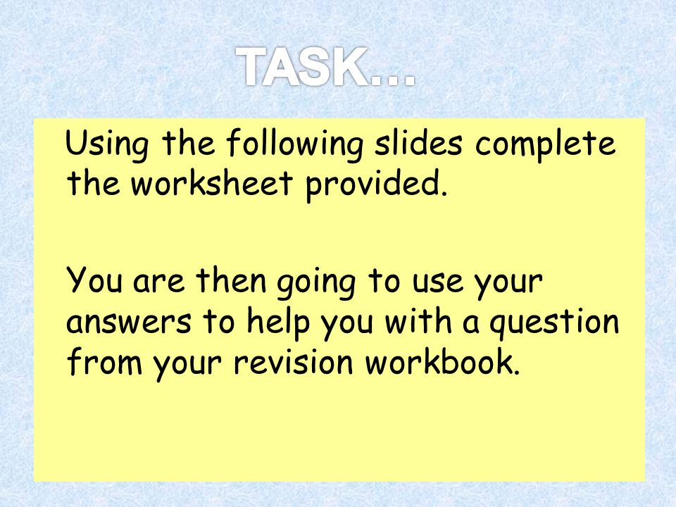 TASK… Using the following slides complete the worksheet provided.