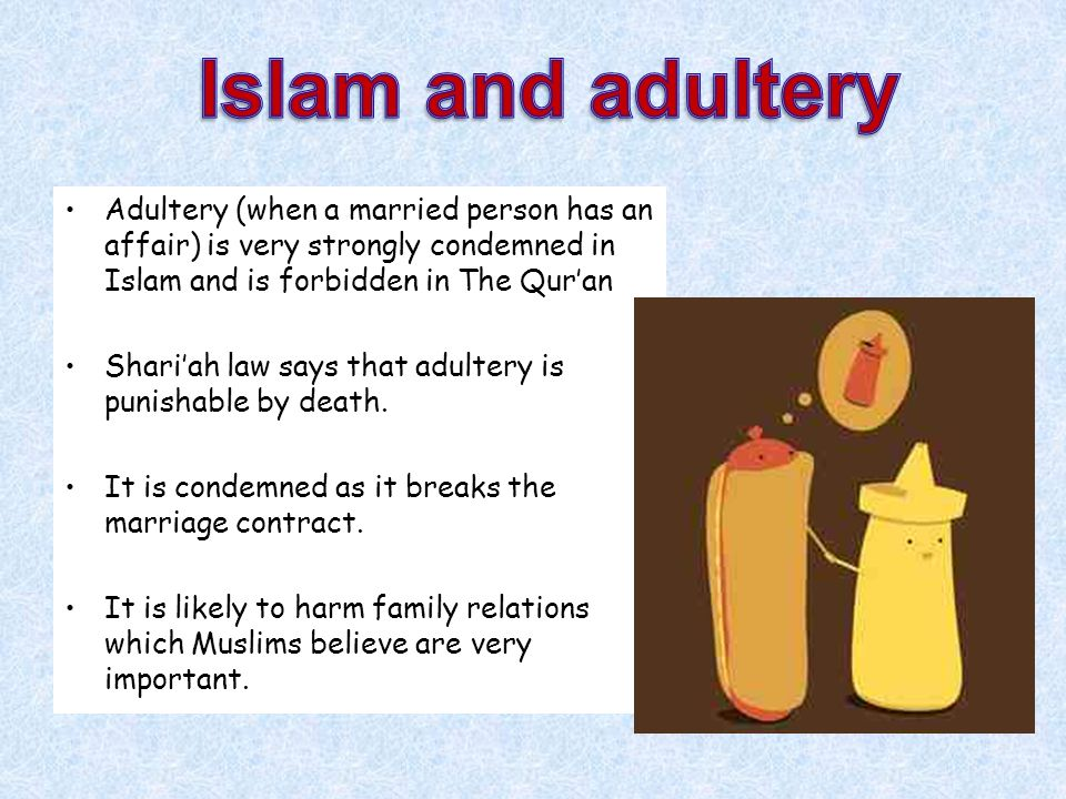 Islam and adultery Adultery (when a married person has an affair) is very strongly condemned in Islam and is forbidden in The Qur'an.