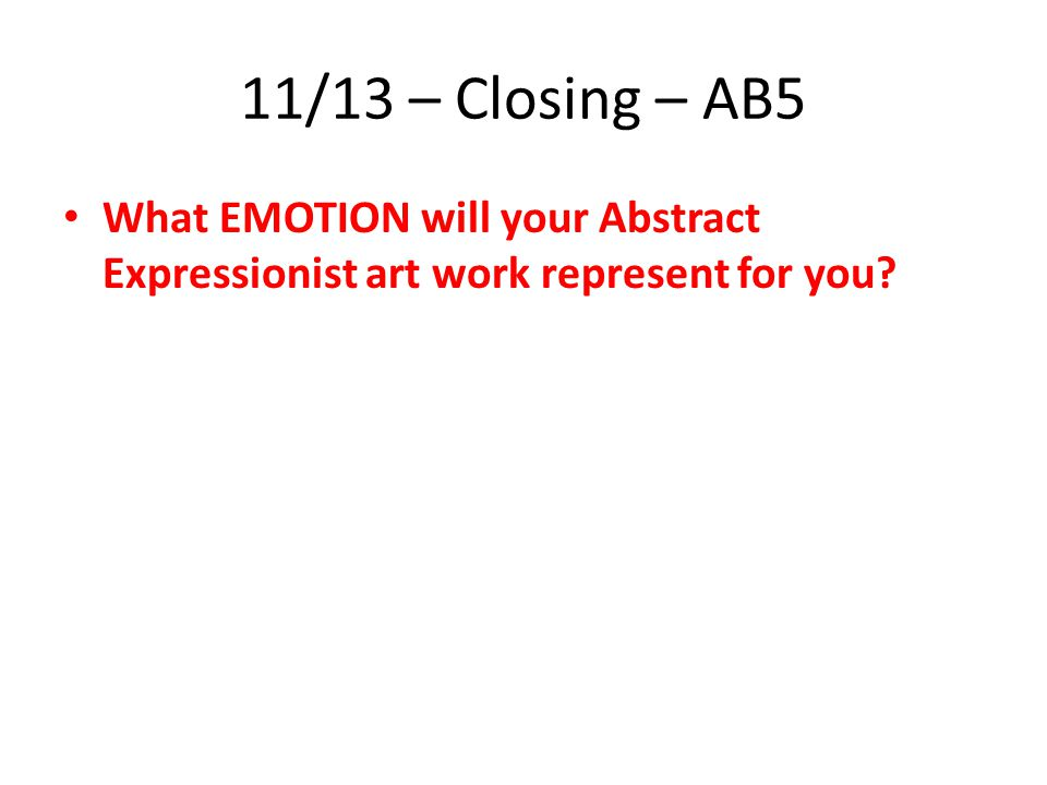 11/13 – Closing – AB5 What EMOTION will your Abstract Expressionist art work represent for you