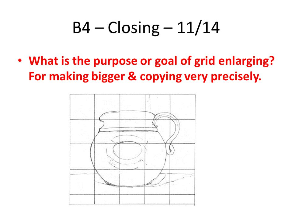 B4 – Closing – 11/14 What is the purpose or goal of grid enlarging.