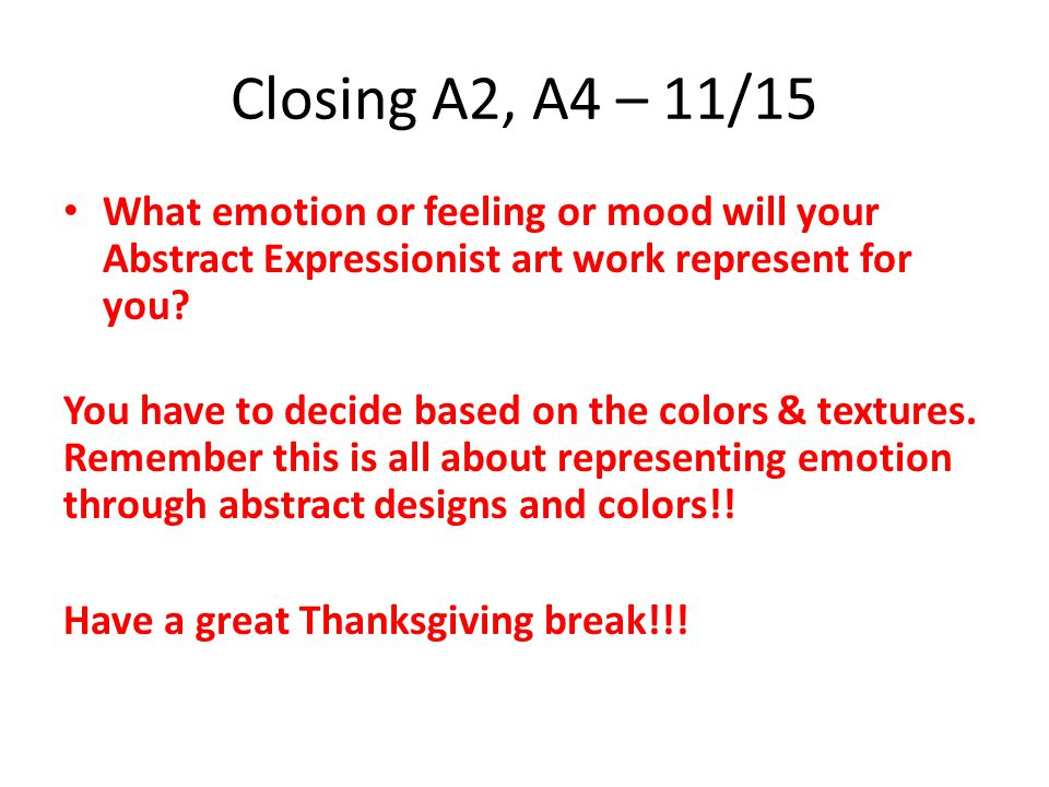 Closing A2, A4 – 11/15 What emotion or feeling or mood will your Abstract Expressionist art work represent for you