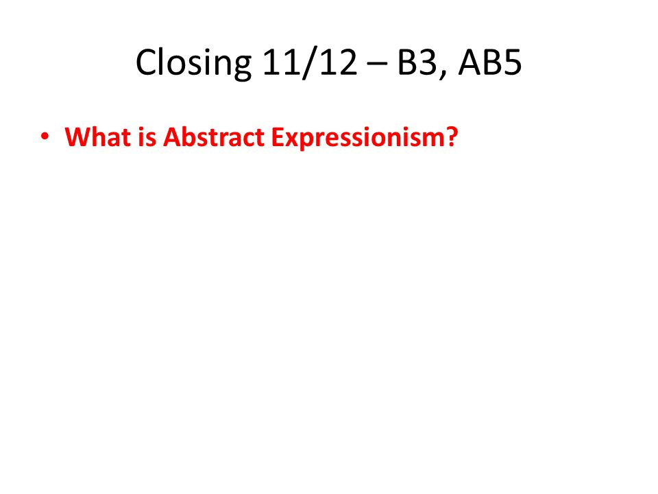 Closing 11/12 – B3, AB5 What is Abstract Expressionism