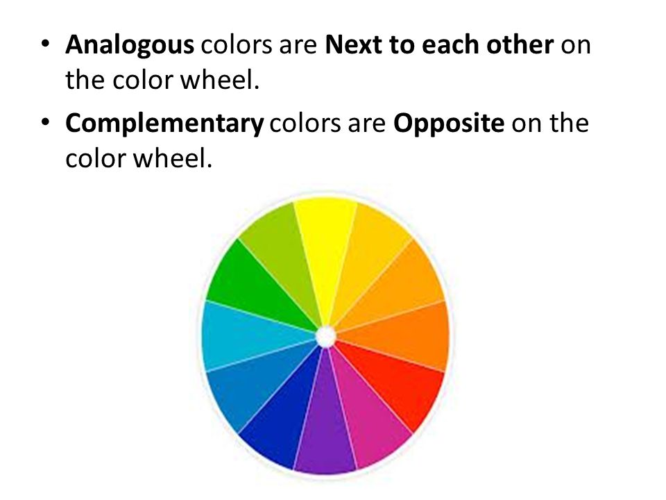 Analogous colors are Next to each other on the color wheel.