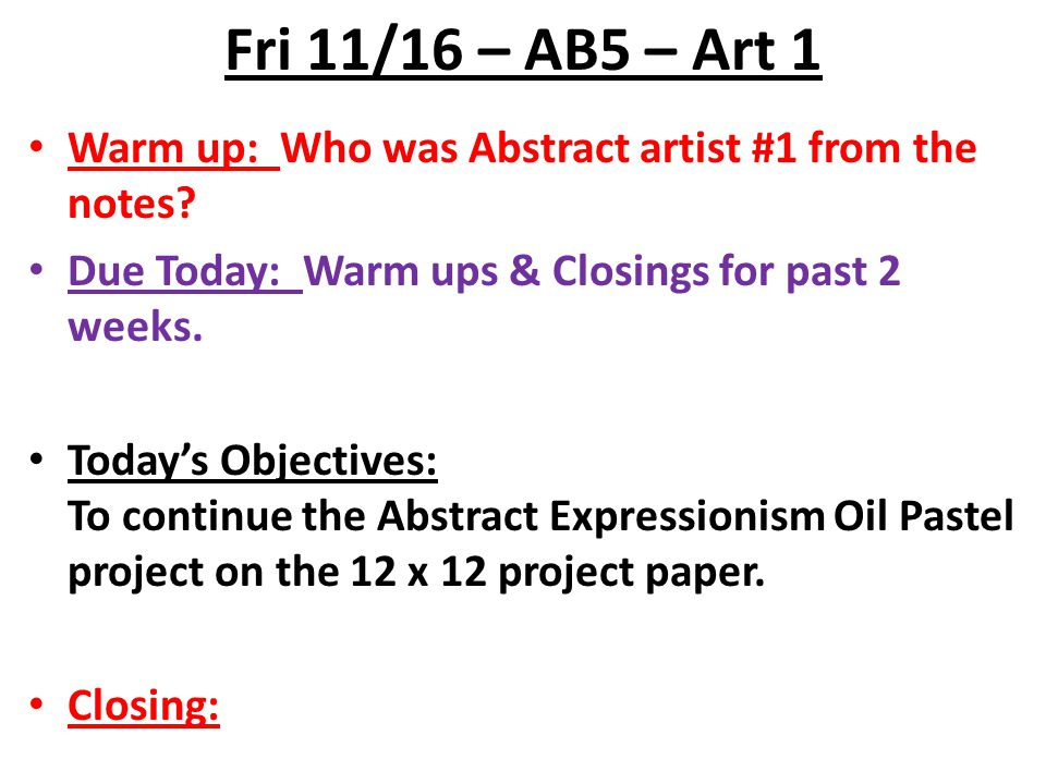 Fri 11/16 – AB5 – Art 1 Warm up: Who was Abstract artist #1 from the notes Due Today: Warm ups & Closings for past 2 weeks.