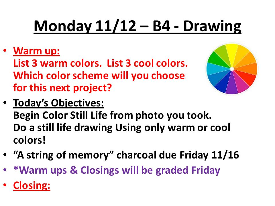 Monday 11/12 – B4 - Drawing Warm up: List 3 warm colors. List 3 cool colors. Which color scheme will you choose for this next project