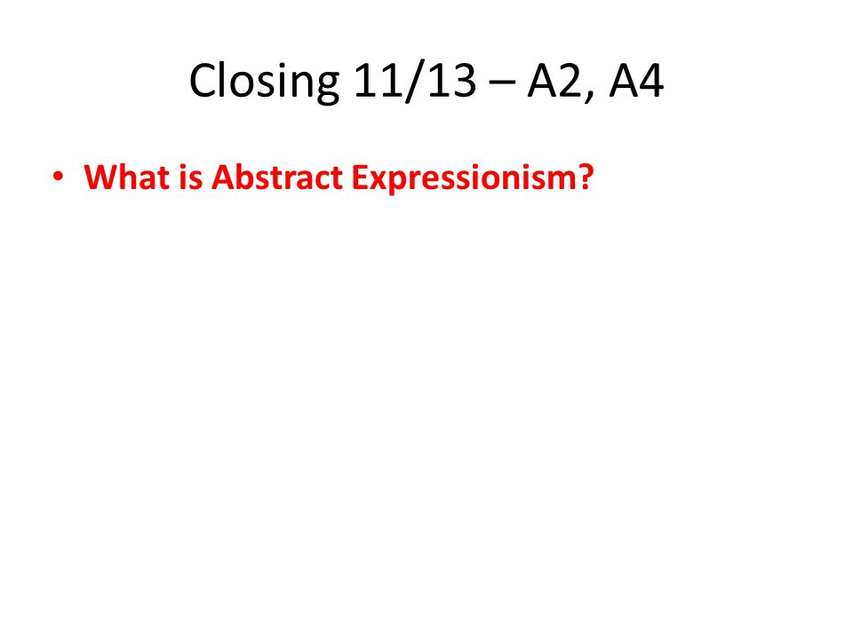 Closing 11/13 – A2, A4 What is Abstract Expressionism