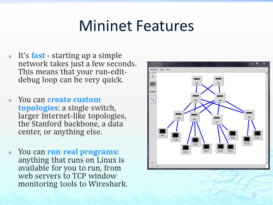 Mininet Features It s fast - starting up a simple network takes just a few seconds. This means that your run-edit-debug loop can be very quick.