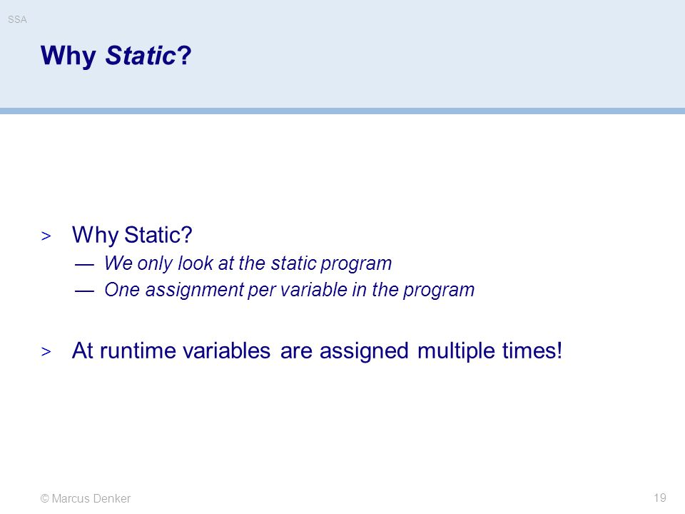 SSA Why Static Why Static We only look at the static program. One assignment per variable in the program.