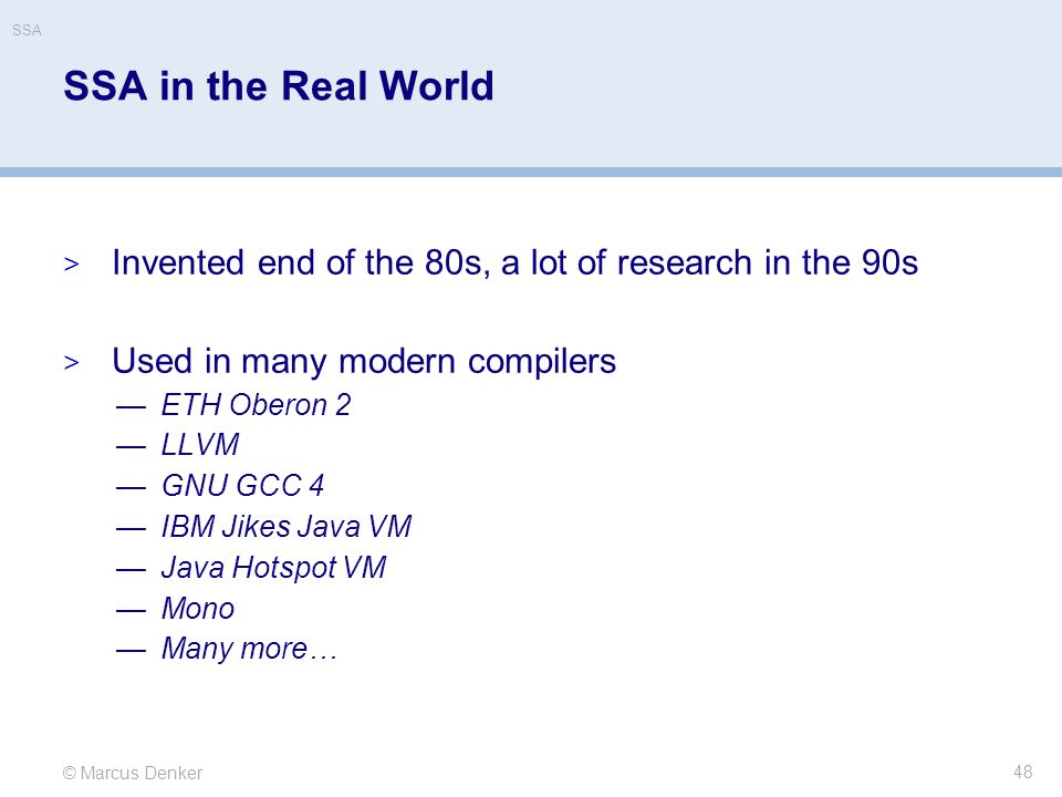 SSA SSA in the Real World. Invented end of the 80s, a lot of research in the 90s. Used in many modern compilers.