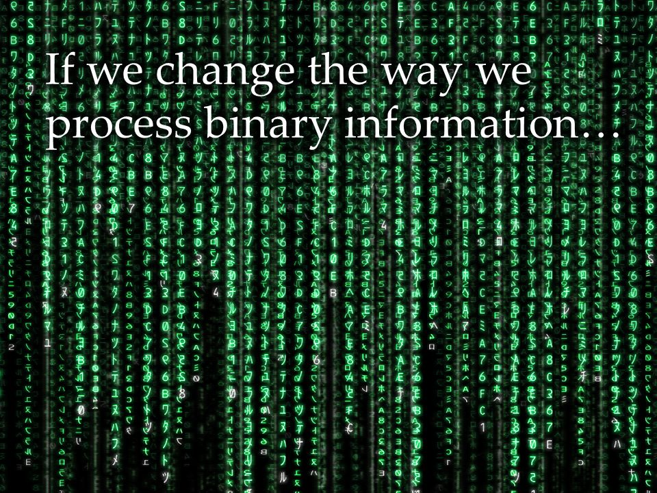 If we change the way we process binary information…