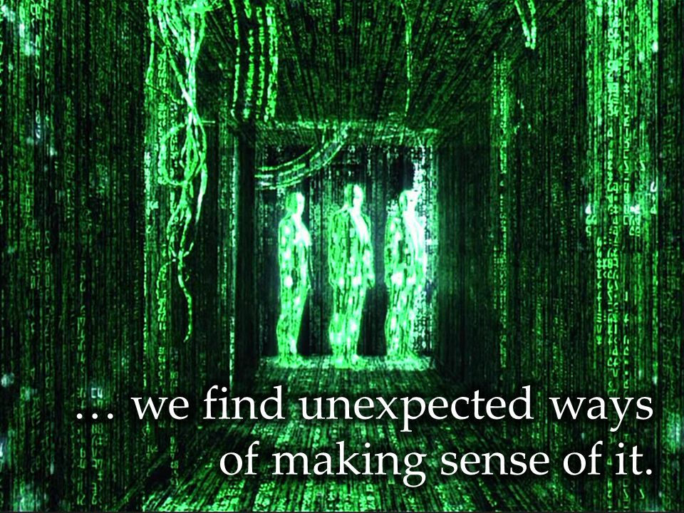 … we find unexpected ways of making sense of it.