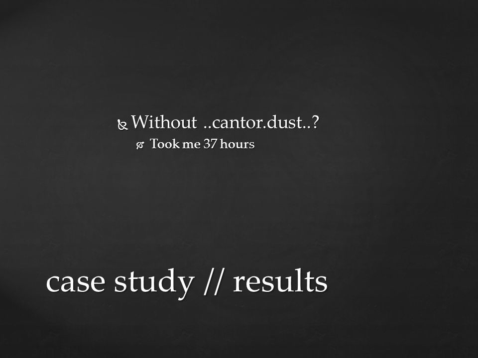Without ..cantor.dust.. Took me 37 hours case study // results