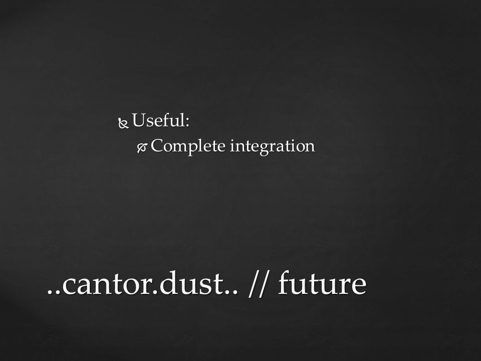 Useful: Complete integration ..cantor.dust.. // future