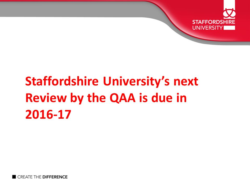 Staffordshire University's next Review by the QAA is due in 2016-17