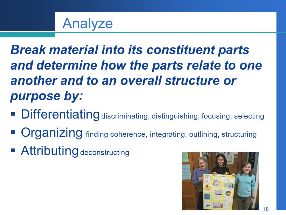 Analyze Break material into its constituent parts and determine how the parts relate to one another and to an overall structure or purpose by: