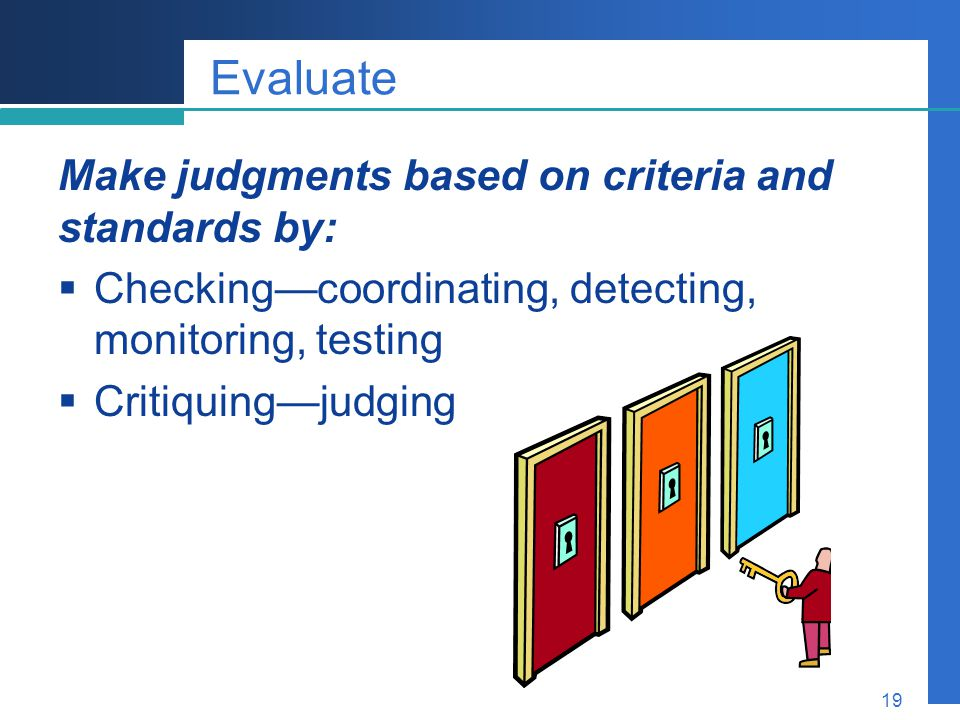 Evaluate Make judgments based on criteria and standards by: