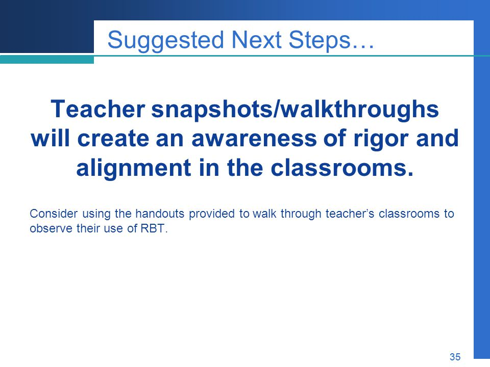 Suggested Next Steps… Teacher snapshots/walkthroughs will create an awareness of rigor and alignment in the classrooms.