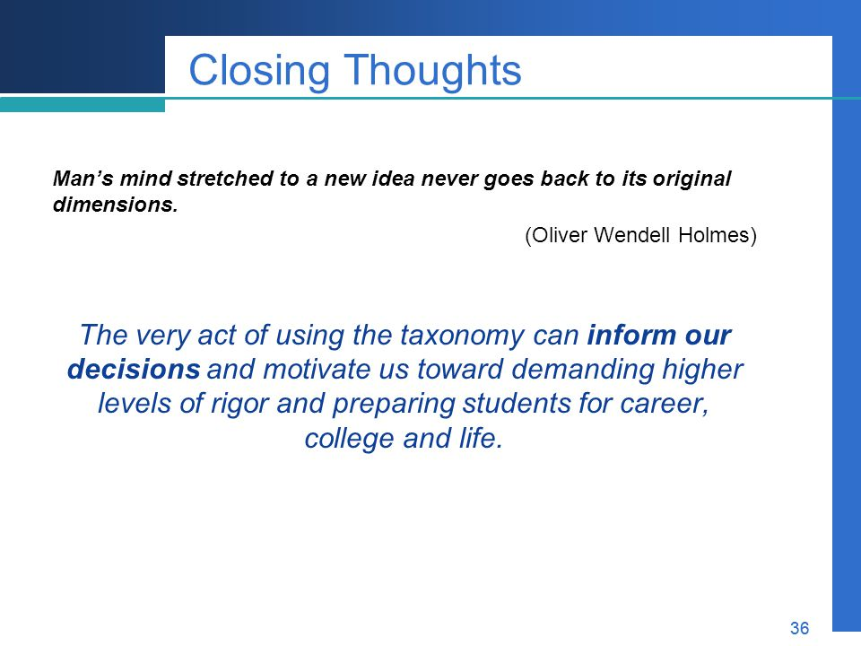 Closing Thoughts Man's mind stretched to a new idea never goes back to its original dimensions. (Oliver Wendell Holmes)