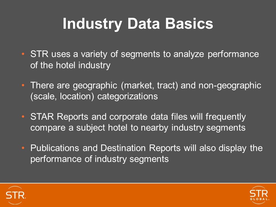 Industry Data Basics STR uses a variety of segments to analyze performance of the hotel industry.