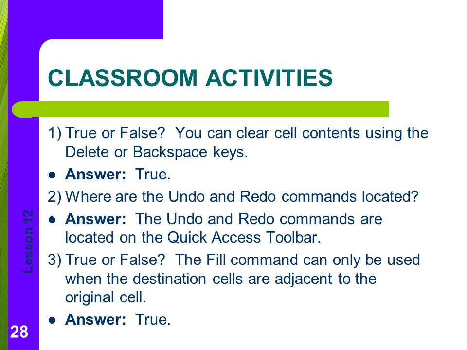 CLASSROOM ACTIVITIES 1) True or False You can clear cell contents using the Delete or Backspace keys.