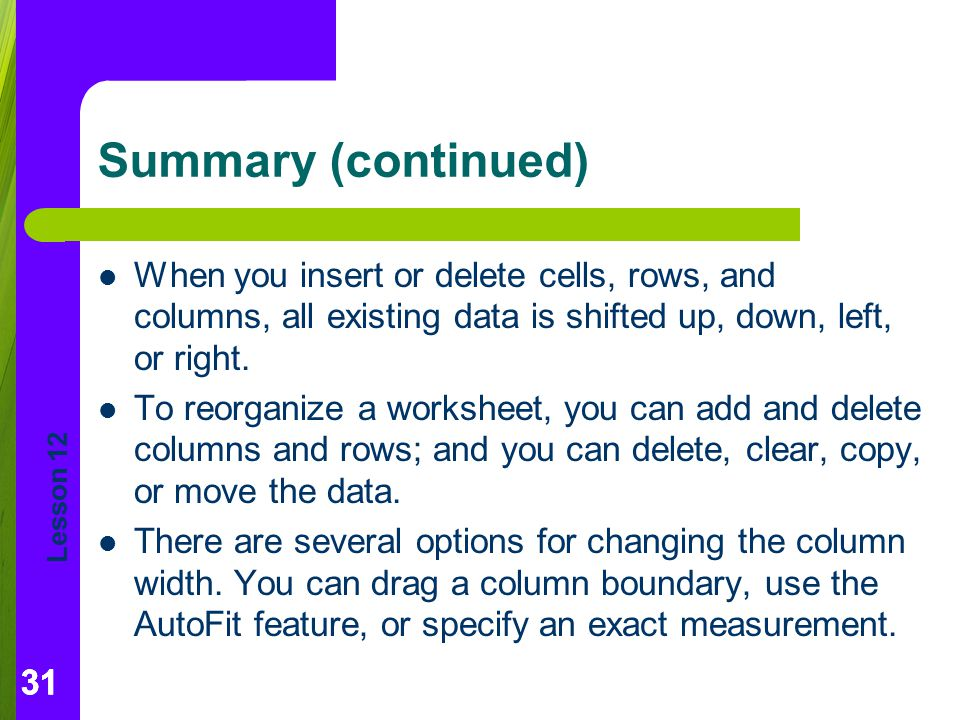 Summary (continued) When you insert or delete cells, rows, and columns, all existing data is shifted up, down, left, or right.