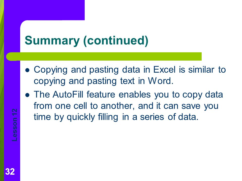 Summary (continued) Copying and pasting data in Excel is similar to copying and pasting text in Word.